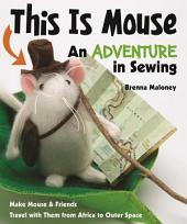 This Is Mouse—An Adventure in Sewing: Make Mouse & Friends • Travel with Them from Africa to Outer Space