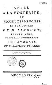 Appel à la postérité, ou recueil des mémoires et plaidoyers de M. Linguet, pour lui-même, contre la communauté des avocats du Parlement de Paris