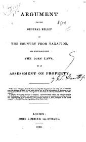 Argument for the General Relief of the Country from Taxation, and Eventually from the Corn Laws, by an Assessment on Property ...