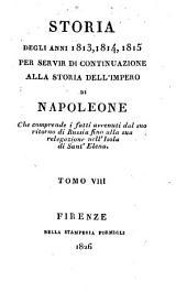 Storia degli anni 1813, 1814, 1815 per servir di continuazione alla storia dell'impero di Napoleone che comprende i fatti avvenuti dal suo ritorno di Russia fino alla sua relegazione nell'Isola di Sant'Elena: Volume 7