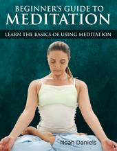 Beginners Guide to Meditation: Learn the Basics of Using Mediation