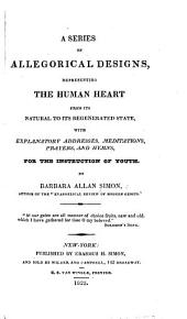A Series of Allegorical Designs, Representing the Human Heart from Its Natural to Its Regenerated State, with Explanatory Addresses, Meditations, Prayers, and Hymns, for the Instruction of Youth