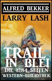 Trail in Blei: Die 1284 Seiten Western-Bibbliothek: Western Sammelband
