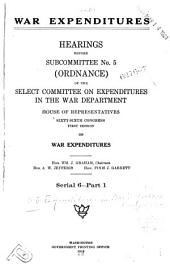 War Expenditures: Hearings Before Subcommittee No. 5 (ordnance) of the Select Committee on Expenditures in the War Department, House of Representatives, Sixty-Sixth Congress, First-[third] Session[s] on War Expenditures ... [July 17, 1919-Feb. 8, 1921], Parts 1-17