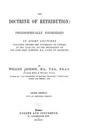 The Doctrine of Retribution: Philosophically Considered in Eight Lectures Preached Before the University of Oxford, in the Year 1875, on the Foundation of the Late Rev. John Bampton... ...