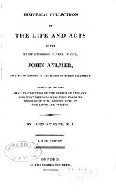 Historical Collections of the Life and Acts of the Right Reverend Father in God, John Aylmer, Lord Bp. of London in the Reign of Queen Elizabeth: Wherein are Explained Many Transactions of the Church of England; and what Methods Were Then Taken to Preserve It, with Respect Both to the Papist and Puritan