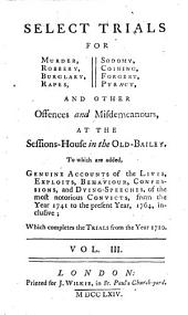 Select Trials for Murder, Robbery, Burglary, Rapes, Sodomy, Coining, Forgery, Pyracy, and Other Offences and Misdemeanours, at the Sessions-House in the Old-Bailey: To which are Added Genuine Accounts of the Lives, Exploits, Behaviour, Confessions, and Dying-speeches, of the Most Notorious Convicts, from the Year 1741 to the Present Year, 1764, Inclusive, which Completes the Trials from the Year 1720, Volume 3