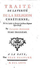Traité de la verité de la religion chrétienne, ou l'on établit la religion chrétienne par ses propres caracteres. Par Jacques Abbadie. Tome premier [-troisiéme]: Volume1;Volume3