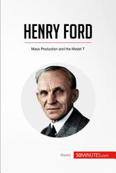 Henry Ford: Mass Production and the Model T