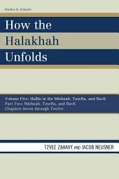 How the Halakhah Unfolds: Hullin in the Mishnah, Tosefta, and Bavli, Part Two: Mishnah, Tosefta, and Bavli