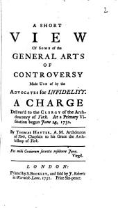 A Short View of Some of the General Arts of Controversy Made Use of by the Advocates for Infidelity: A Charge Deliver'd to the Clergy of the Archdeaconry of York. At a Primary Visitation Begun June 23, 1732. By Thomas Hayter, ...