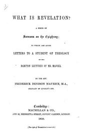 What is Revelation? A series of sermons on the Epiphany. To which are added Letters to a Student of Theology on the Bampton Lectures of Mr. Mansel