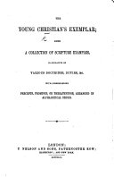 The Young Christian's Exemplar: Being a Collection of Scripture Examples, Illustrative of Various Doctrines, Duties, &c., with Corresponding Precepts, Promises, Or Threatenings, Arranged in Alphabetical Order