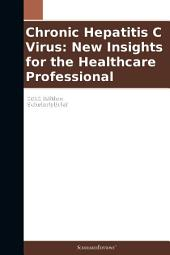 Chronic Hepatitis C Virus: New Insights for the Healthcare Professional: 2012 Edition: ScholarlyBrief