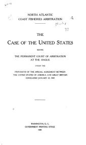 North Atlantic Coast Fisheries Arbitration: The Case of the United States Before the Permanent Court of Arbitration at the Hague Under the Provisions of the Special Agreement Between the United States of America and Great Britain Concluded January 27, 1909