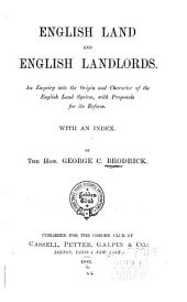 English Land and English Landlords: An Enquiry Into the Origin and Character of the English Land System, with Proposals for Its Reform. With an Index, Issue 24215