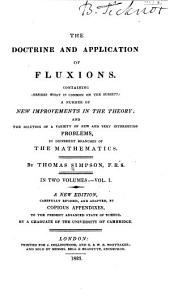 The doctrine and application of fluxions: Containing (besides what is common to the subject) a number of new improvements in the theory, and the solution of a variety of new and very interesting problems in different branches of mathematics, Volume 1
