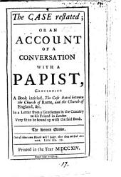 The Case Restated: Or an Account of a Conversation with a Papist, Concerning a Book Intitled, The Case Stated Between the Church of Rome, and the Church of England, &c. In a Letter from a Gentleman in the Country to His Friend in London, Volume 17