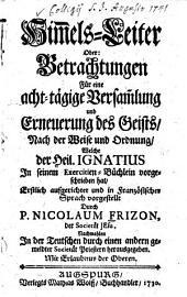 Him[m]els-Leiter Oder: Betrachtungen Für eine acht-tägige Versam[m]lung und Erneuerung des Geists: Nach der Weise ... Welche der Heil. Ignatius In seinem Exercitien-Büchlein vorgeschrieben hat