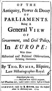 Of the Antiquity, Power & Decay of Parliaments. Being a General View of Government, and Civil Policy, in Europe: ... By Tho. Rymer, ...