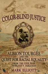 Color-Blind Justice : Albion Tourgee and the Quest for Racial Equality from the Civil War to Plessy v. Ferguson: Albion Tourgee and the Quest for Racial Equality from the Civil War to Plessy v. Ferguson