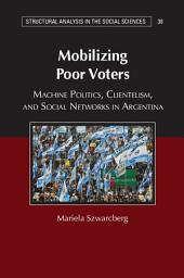 Mobilizing Poor Voters: Machine Politics, Clientelism, and Social Networks in Argentina