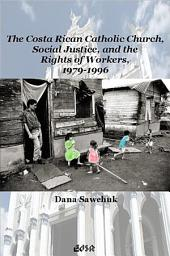 The Costa Rican Catholic Church, Social Justice, and the Rights of Workers, 1979-1996: Volume 29