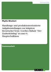 """Handlungs- und produktionsorientierte Aufgabenstellungen zur Adaption literarischer Texte. Goethes Ballade """"Der Zauberlehrling"""" in einer 6. Hauptschulklasse"""