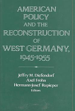 American Policy and the Reconstruction of West Germany  1945 1955 PDF