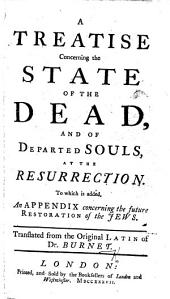 A Treatise concerning the State of the Dead, and of departed souls, at the Resurrection. To which is added an Appendix concerning the future restoration of the Jews, etc