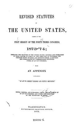 Revised Statutes of the United States  Passed at the First Session of the Forty third Congress  1873 74  Embracing the Statutes of the United States  General and Permanent in Their Nature  in Force an the First Day of December  One Thoosand Eight Hundred and Seventy three  as Revised and Consolidated by Commissioners Appointed Under an Act of Congress  etc    Mit 2 Suppl  Vol