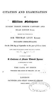 Citation and Examination of William Shakespeare, Euseby Treen, Joseph Carnaby and Silas Gough, Clerk: Before the Worshipful Sir Thomas Lucy, Knight, Touching Deer-stealing on the 19th Day of September in the Year of Grace 1582, Now First Published from Original Papers. To which is Added a Conference of Master Edmund Spenser, a Gentleman of Note, with the Earl of Essex Touching the State of Ireland, A.D. 1595