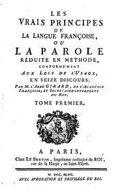 Les vrais principes de la langue Françoise, ou, La parole réduite en méthode, conformément aux loix de l'usage: en seize discours, Volume1
