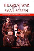 The Great War on the Small Screen  Representing the First World War in Contemporary Britain PDF