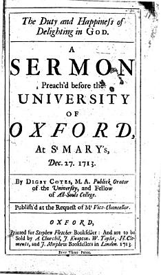 The Duty and Happiness of Delighting in God  A Sermon Preach d Before the University of Oxford  at St  Mary s  Dec  27  1713