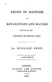 Fruits of Solitude in Reflections and Maxims Relating to the Conduct of Human Life. A New Ed