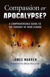 Compassion Or Apocalypse?: A Comprehensible Guide to the Thought of Rene Girard