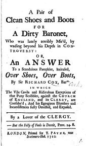 A Pair of Clean Shoes and Boots for a Dirty Baronet: Who was Lately Terribly Mir'd, by Wading Beyond His Depth in Controversy: Or, an Answer to a Scandalous Pamphlet, Intituled, Over Shoes, Over Boots, by Sir Richard Cox, ... By a Lover of the Clergy