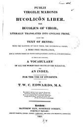Publii Virgilii Maronis Bucolicôn liber. The bucolics of Virgil, literally tr. into Engl. prose: with a more free tr., notes [&c.], by T.W.C. Edwards