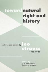 """Toward """"Natural Right and History"""": Lectures and Essays by Leo Strauss, 1937–1946"""