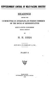 Government Control of Meat-packing Industry: Hearings Before the Committee on Interstate and Foreign Commerce of the House of Representatives, 65th Congress, 3d Session, on H.R. 13324. [Dec. 19-20, 1918, Jan. 2-4, 7-31, Feb. 3-14, 1919], Part 5