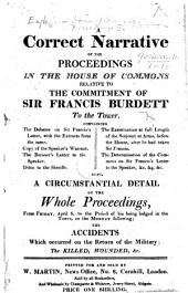 A Correct Narrative, of the Proceedings in the House of Commons relative to the commitment of Sir Francis Burdett to the Tower, etc