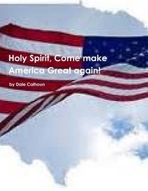 Holy Spirit  Come make America Great Again  by Dale Calhoun