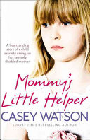 Mommy S Little Helper  The Heartrending True Story of a Young Girl Secretly Caring for Her Severely Disabled Mother