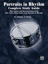 "Portraits in Rhythm: Complete Study Guide: Observations and Interpretations of the Fifty Snare Drum Etudes from ""Portraits in Rhythm"""