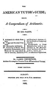 The American Tutor's Guide: Being a Compendium of Arithmetic : in Six Parts