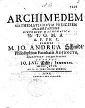 ARCHIMEDEM MATHEMATICORVM PRINCIPEM DISSERTATIONE HISTORICO-MATHEMATICA D.T.O.M.A.A.F. PH. C. PRAESIDE M. JO. ANDREA Schmidt, Philosophicae facultatis ADJUNCTO. ERUDITORUM DISQVISITIONI EXPONET JO. JAC. Fikke, JENENSIS. MEDIC. STUD. AD D. II. JUNII CIƆ IƆC LXXXIII.