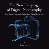 The New Language of Digital Photography: Start Making Photographs Rather Than Taking Photographs