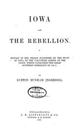 Iowa and the Rebellion: A History of the Troops Furnished by the State of Iowa to the Volunteer Armies of the Union, which Conquered the Great Southern Rebellion of 1861-5