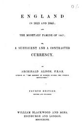 England in 1815 and 1845; and the Monetary Famine of 1847, Or, A Sufficient and a Contracted Currency. 4th Ed., Revised and Enlarged